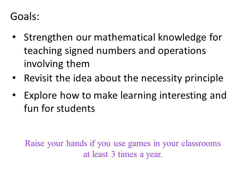 Activities for Today's Workshop The Zero-Sum Game Discuss the underlying math concepts Discuss pedagogical issues Design a sequence of activities for use in your classrooms