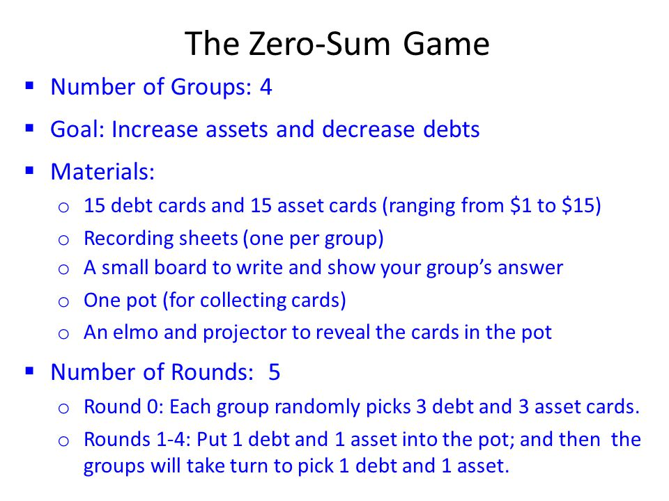 The Zero-Sum Game  Number of Groups: 4  Goal: Increase assets and decrease debts  Materials: o 15 debt cards and 15 asset cards (ranging from $1 to $15) o Recording sheets (one per group) o A small board to write and show your group's answer o One pot (for collecting cards) o An elmo and projector to reveal the cards in the pot  Number of Rounds: 5 o Round 0: Each group randomly picks 3 debt and 3 asset cards.