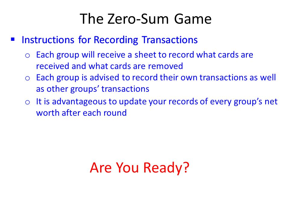 The Zero-Sum Game  Instructions for Recording Transactions o Each group will receive a sheet to record what cards are received and what cards are removed o Each group is advised to record their own transactions as well as other groups' transactions o It is advantageous to update your records of every group's net worth after each round Are You Ready