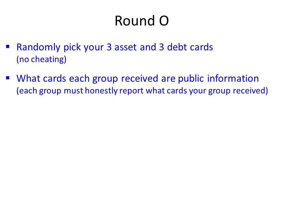  Randomly pick your 3 asset and 3 debt cards (no cheating)  What cards each group received are public information (each group must honestly report what cards your group received) Round O