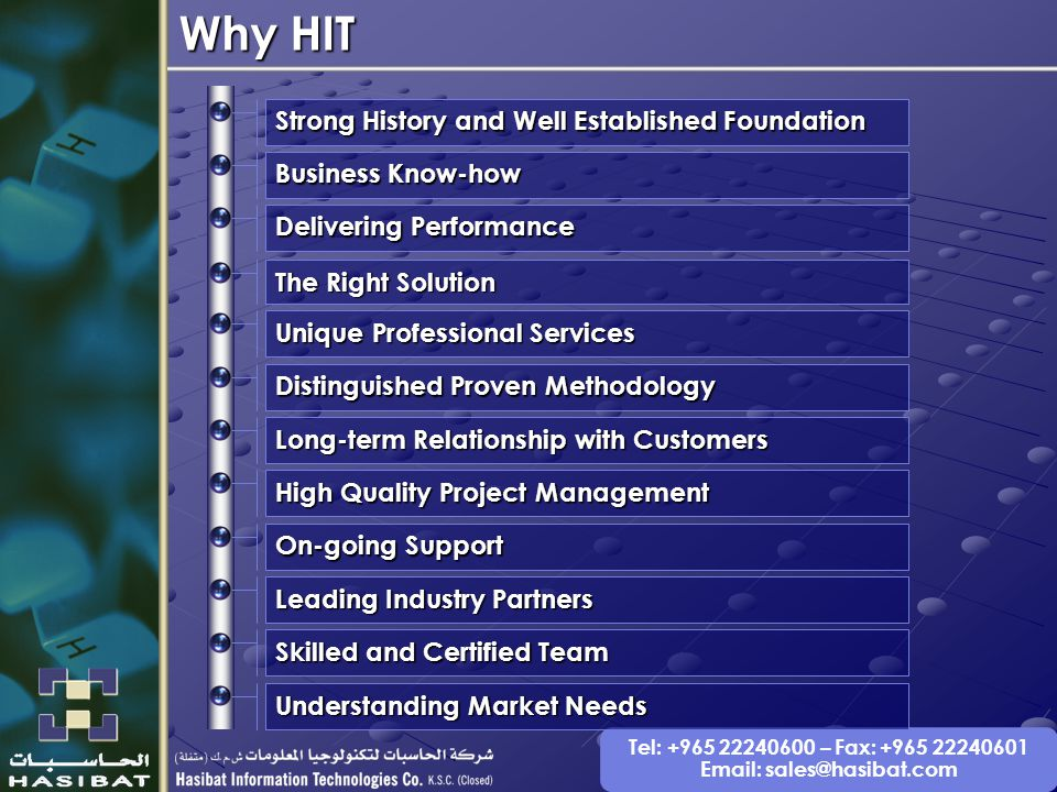 Tel: +965 22240600 – Fax: +965 22240601 Email: sales@hasibat.com Strong History and Well Established Foundation Distinguished Proven Methodology Unique Professional Services The Right Solution Delivering Performance Business Know-how Long-term Relationship with Customers High Quality Project Management On-going Support Leading Industry Partners Skilled and Certified Team Understanding Market Needs Why HIT