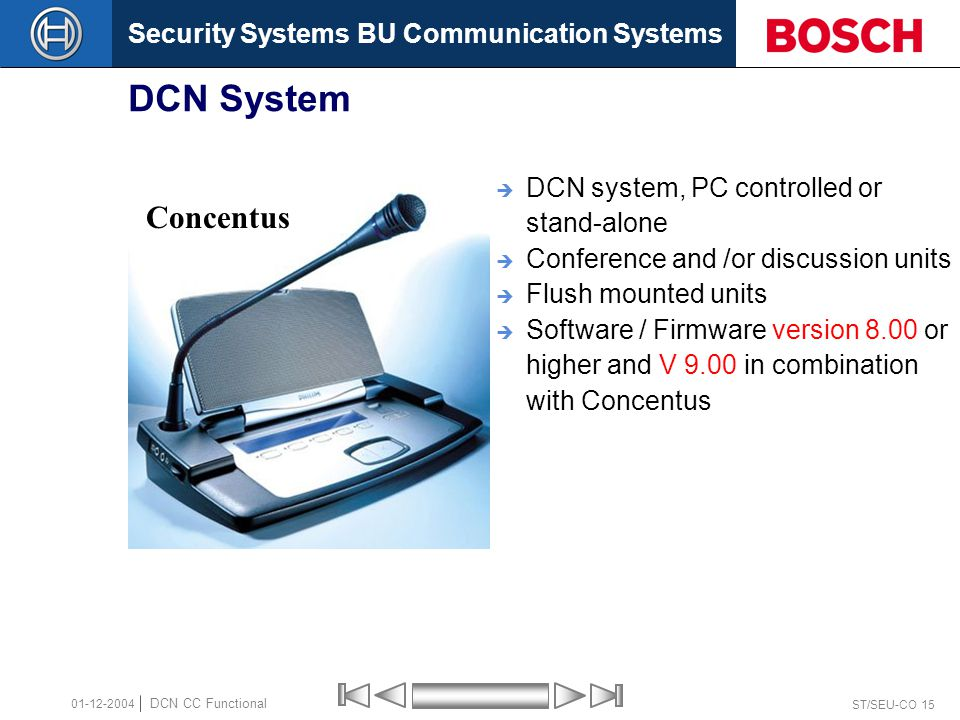 Security Systems BU Communication Systems ST/SEU-CO 15 DCN CC Functional 01-12-2004 DCN System  DCN system, PC controlled or stand-alone  Conference and /or discussion units  Flush mounted units  Software / Firmware version 8.00 or higher and V 9.00 in combination with Concentus Concentus