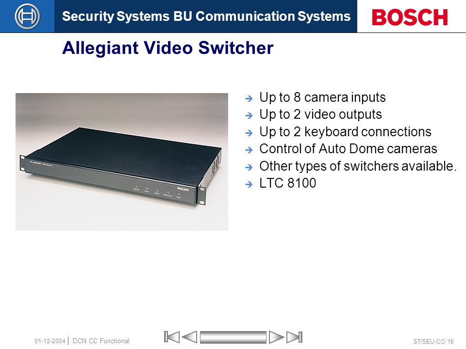 Security Systems BU Communication Systems ST/SEU-CO 16 DCN CC Functional 01-12-2004 Allegiant Video Switcher  Up to 8 camera inputs  Up to 2 video outputs  Up to 2 keyboard connections  Control of Auto Dome cameras  Other types of switchers available.