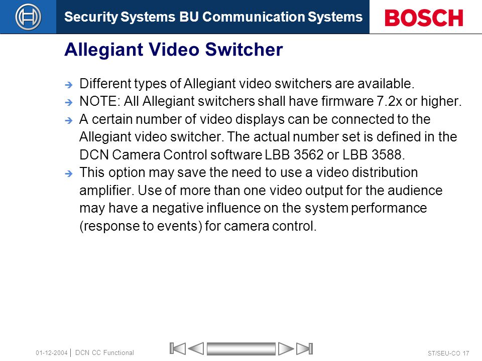 Security Systems BU Communication Systems ST/SEU-CO 17 DCN CC Functional 01-12-2004 Allegiant Video Switcher  Different types of Allegiant video switchers are available.