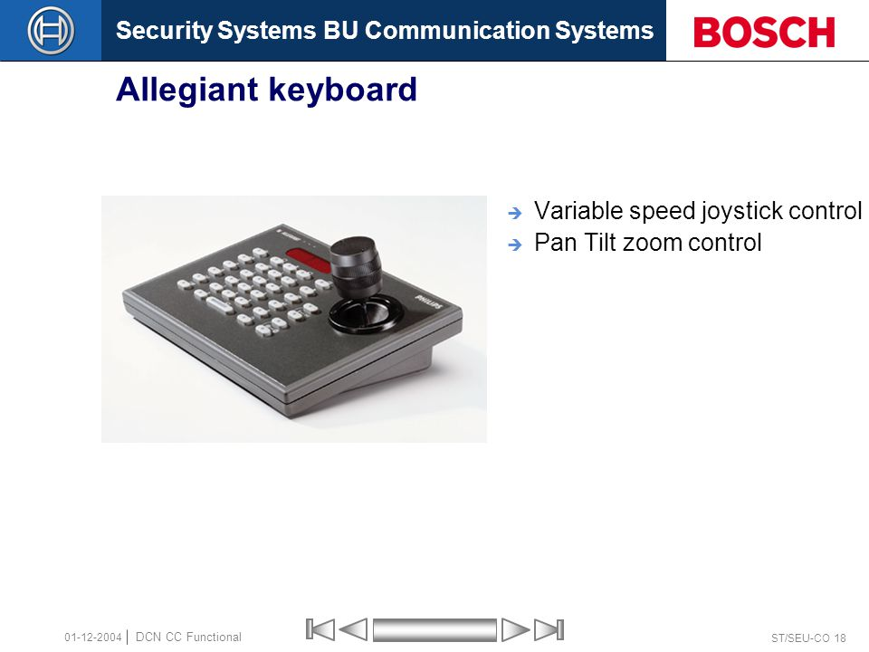 Security Systems BU Communication Systems ST/SEU-CO 18 DCN CC Functional 01-12-2004 Allegiant keyboard  Variable speed joystick control  Pan Tilt zoom control