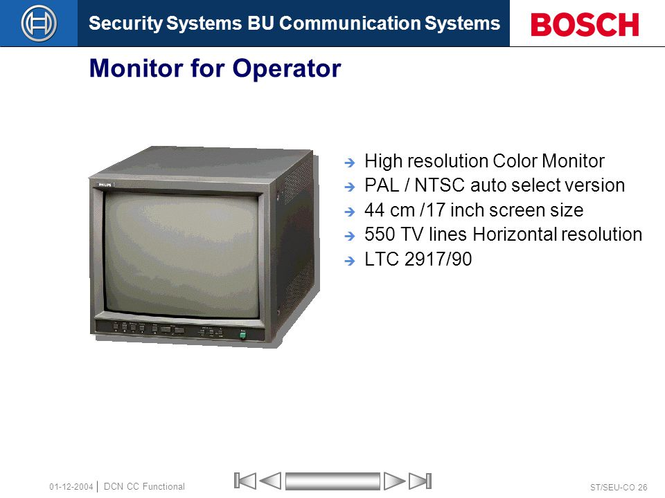 Security Systems BU Communication Systems ST/SEU-CO 26 DCN CC Functional 01-12-2004 Monitor for Operator  High resolution Color Monitor  PAL / NTSC auto select version  44 cm /17 inch screen size  550 TV lines Horizontal resolution  LTC 2917/90