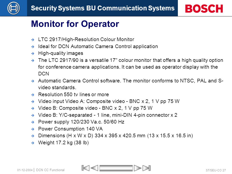 Security Systems BU Communication Systems ST/SEU-CO 27 DCN CC Functional 01-12-2004 Monitor for Operator  LTC 2917/High-Resolution Colour Monitor  Ideal for DCN Automatic Camera Control application  High-quality images  The LTC 2917/90 is a versatile 17 colour monitor that offers a high quality option for conference camera applications.