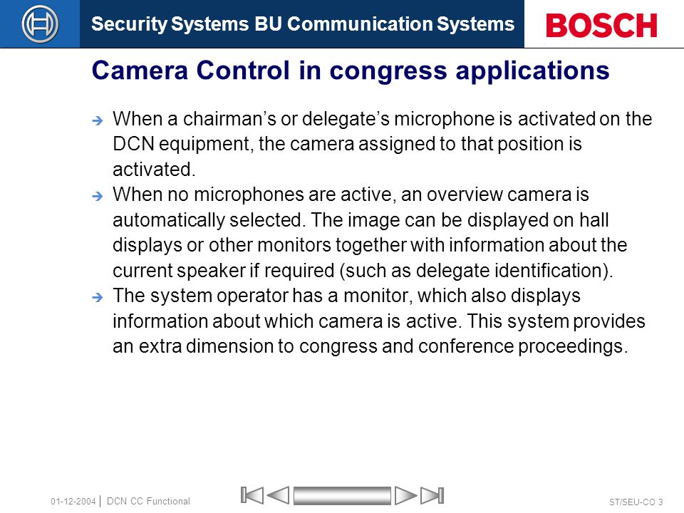 Security Systems BU Communication Systems ST/SEU-CO 3 DCN CC Functional 01-12-2004 Camera Control in congress applications  When a chairman's or delegate's microphone is activated on the DCN equipment, the camera assigned to that position is activated.