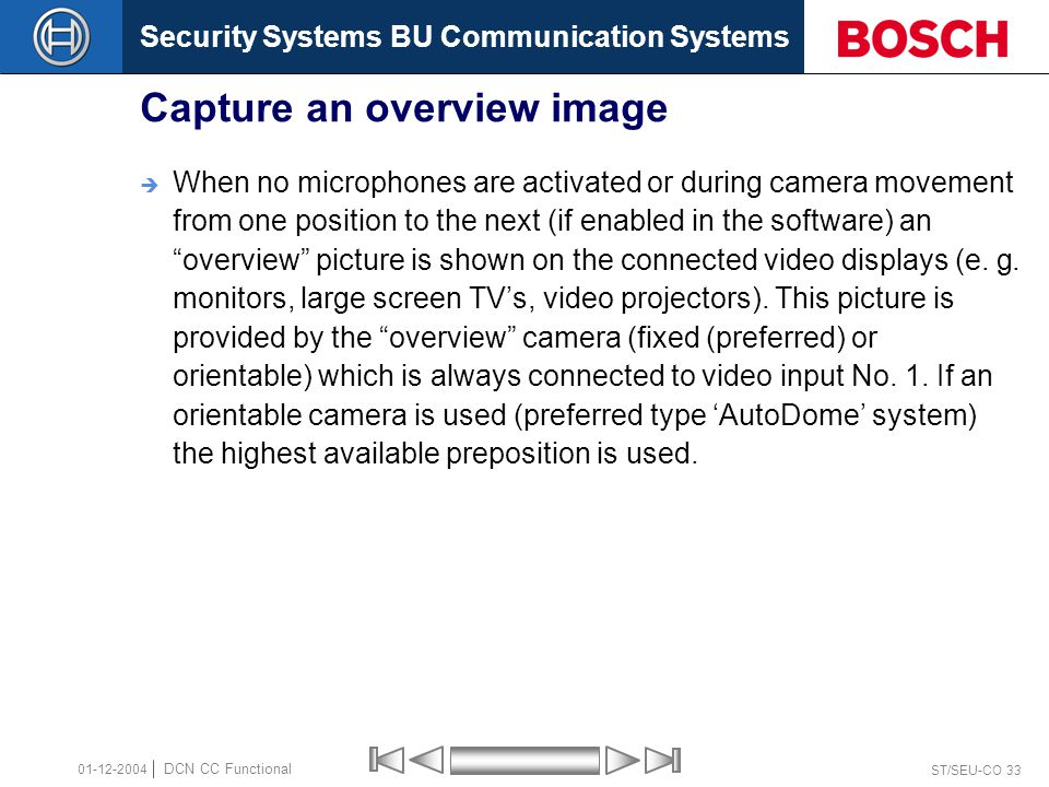 Security Systems BU Communication Systems ST/SEU-CO 33 DCN CC Functional 01-12-2004 Capture an overview image  When no microphones are activated or during camera movement from one position to the next (if enabled in the software) an overview picture is shown on the connected video displays (e.