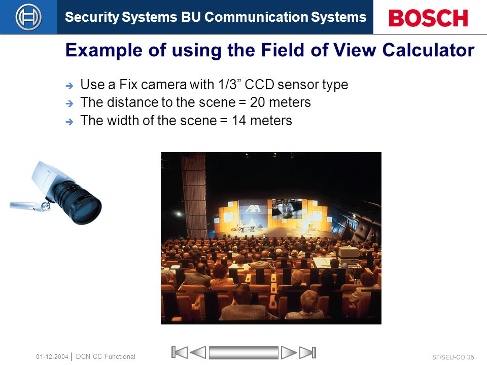 Security Systems BU Communication Systems ST/SEU-CO 35 DCN CC Functional 01-12-2004 Example of using the Field of View Calculator  Use a Fix camera with 1/3 CCD sensor type  The distance to the scene = 20 meters  The width of the scene = 14 meters