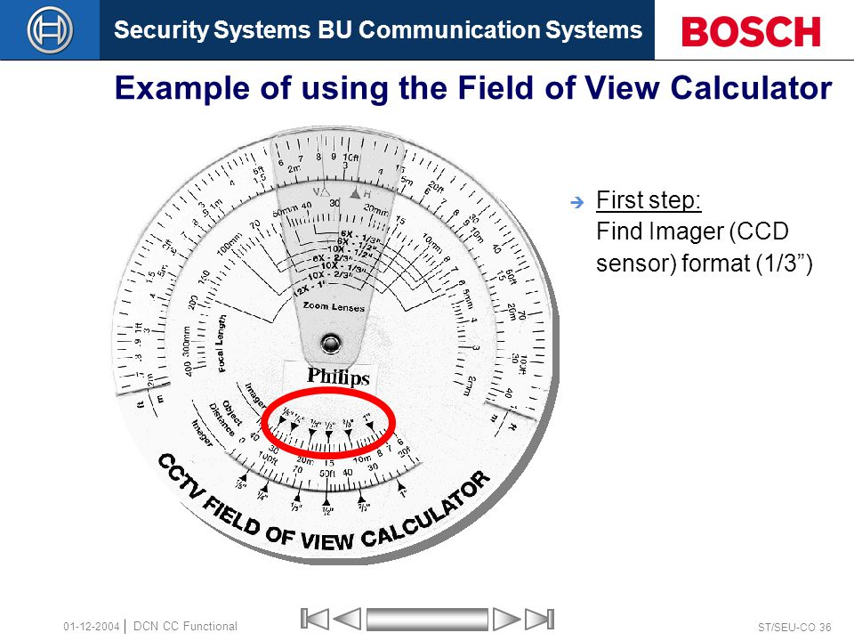 Security Systems BU Communication Systems ST/SEU-CO 36 DCN CC Functional 01-12-2004 Example of using the Field of View Calculator  First step: Find Imager (CCD sensor) format (1/3 )