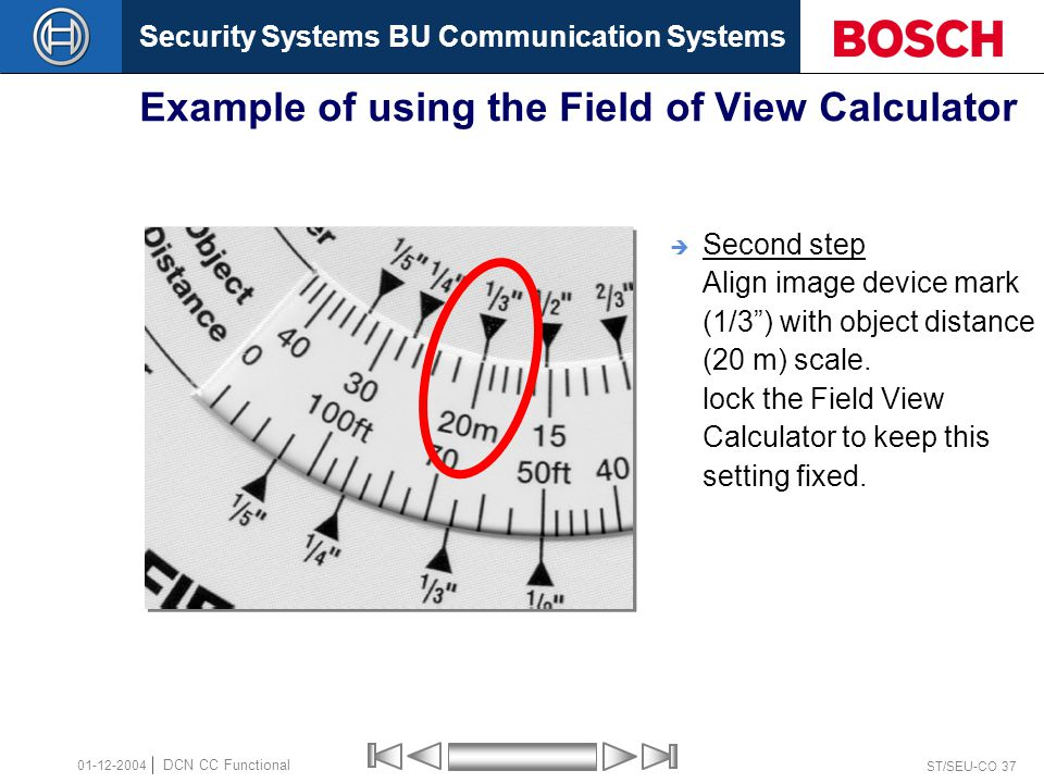 Security Systems BU Communication Systems ST/SEU-CO 37 DCN CC Functional 01-12-2004 Example of using the Field of View Calculator  Second step Align image device mark (1/3 ) with object distance (20 m) scale.