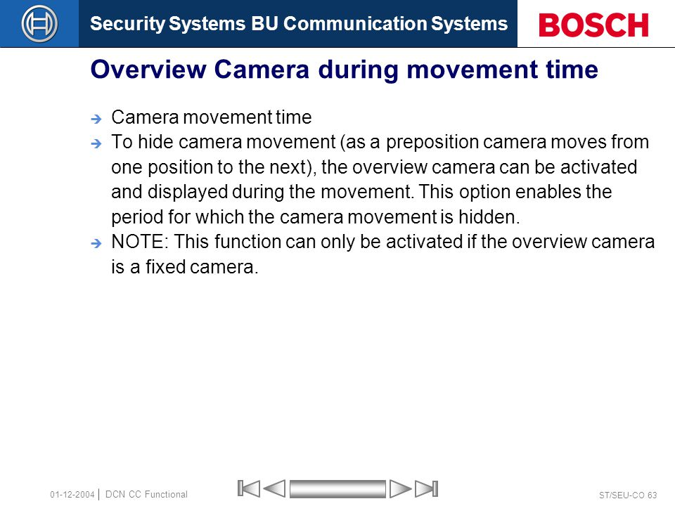 Security Systems BU Communication Systems ST/SEU-CO 63 DCN CC Functional 01-12-2004 Overview Camera during movement time  Camera movement time  To hide camera movement (as a preposition camera moves from one position to the next), the overview camera can be activated and displayed during the movement.