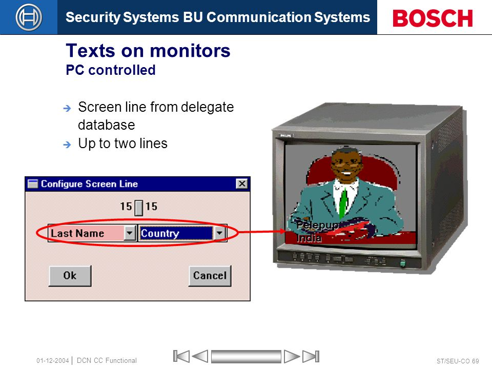 Security Systems BU Communication Systems ST/SEU-CO 69 DCN CC Functional 01-12-2004 Texts on monitors PC controlled  Screen line from delegate database  Up to two linesPelepupIndia