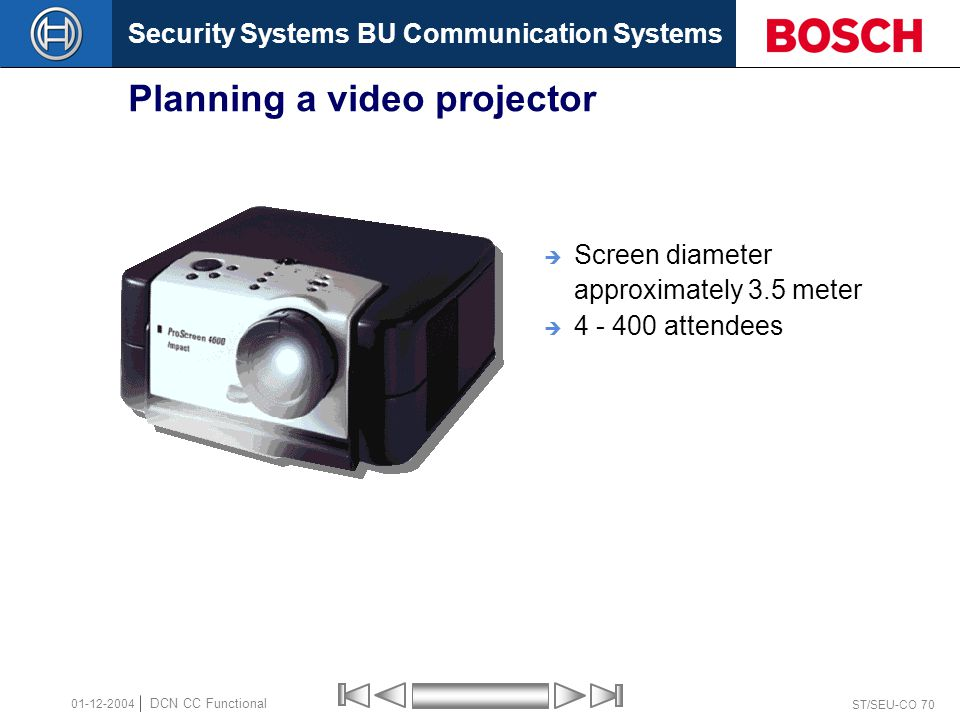 Security Systems BU Communication Systems ST/SEU-CO 70 DCN CC Functional 01-12-2004 Planning a video projector  Screen diameter approximately 3.5 meter  4 - 400 attendees