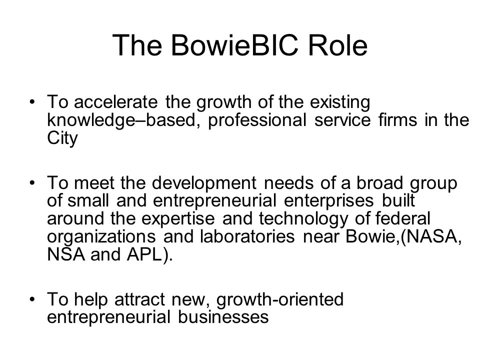 The BowieBIC Role To accelerate the growth of the existing knowledge–based, professional service firms in the City To meet the development needs of a broad group of small and entrepreneurial enterprises built around the expertise and technology of federal organizations and laboratories near Bowie,(NASA, NSA and APL).