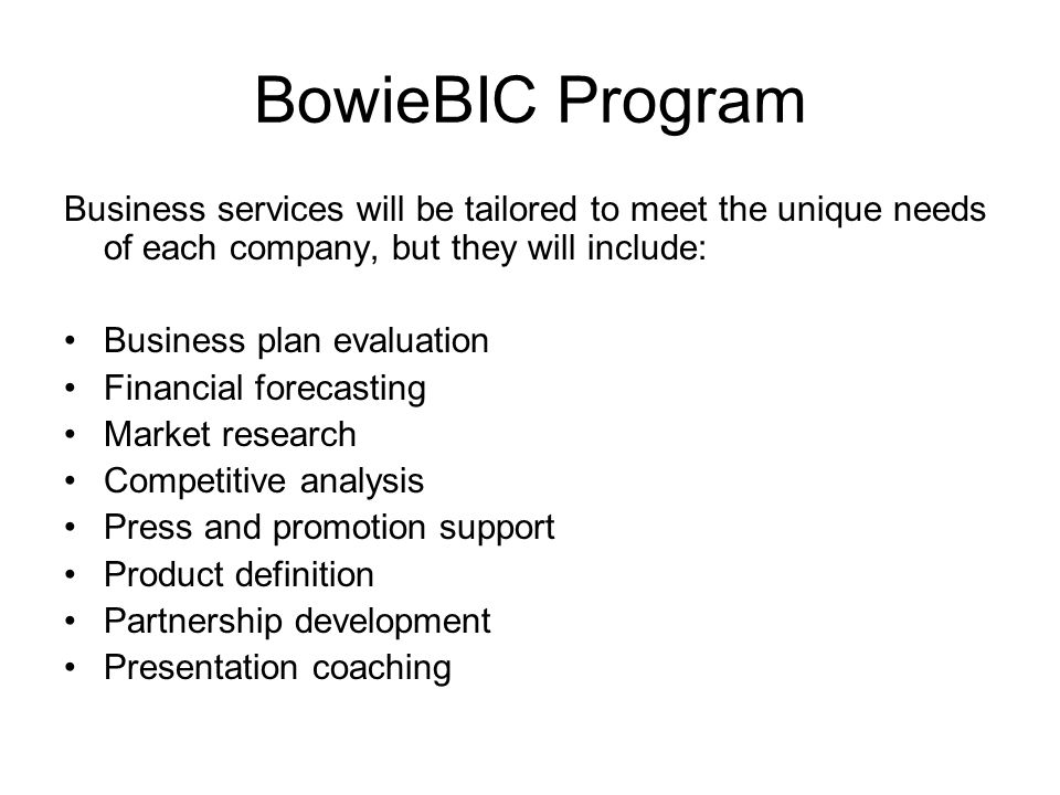 BowieBIC Program Business services will be tailored to meet the unique needs of each company, but they will include: Business plan evaluation Financial forecasting Market research Competitive analysis Press and promotion support Product definition Partnership development Presentation coaching