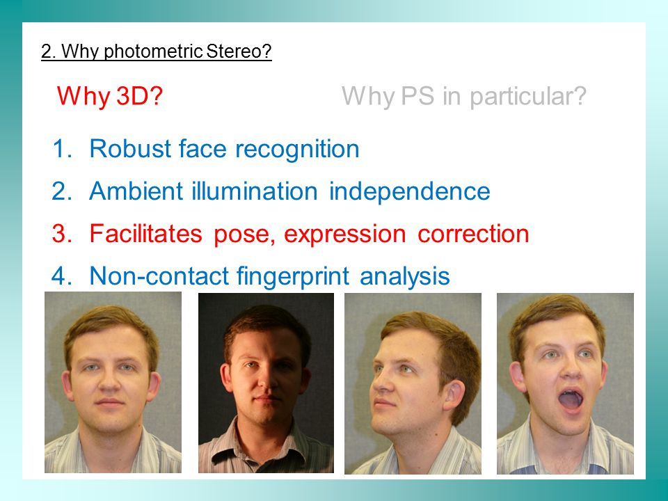 2. Why photometric Stereo? Why 3D?Why PS in particular? 1.Robust face recognition 2.Ambient illumination independence 3.Facilitates pose, expression c