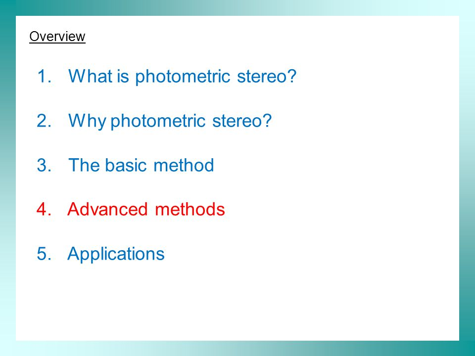 Overview 1. What is photometric stereo? 2. Why photometric stereo? 3. The basic method 4. Advanced methods 5. Applications