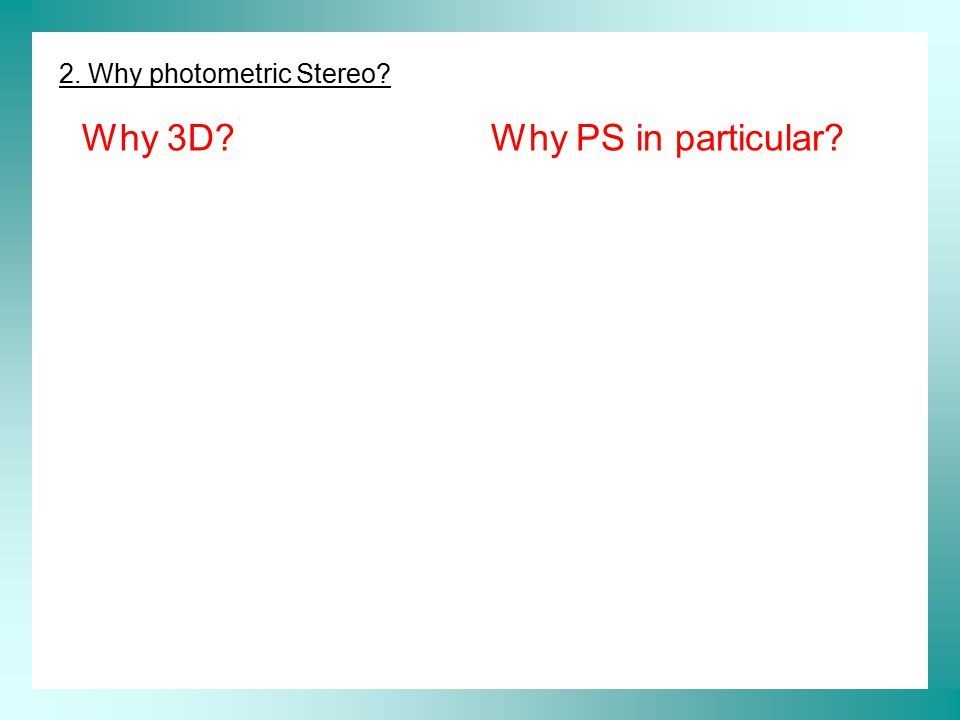2. Why photometric Stereo? Why 3D?Why PS in particular?