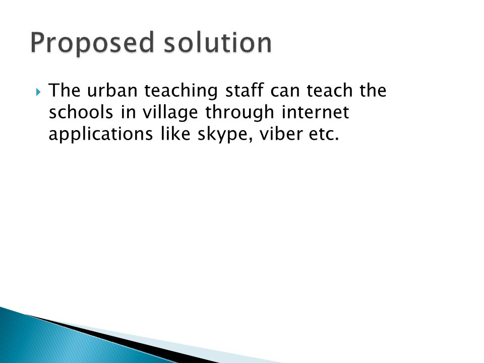  The urban teaching staff can teach the schools in village through internet applications like skype, viber etc.