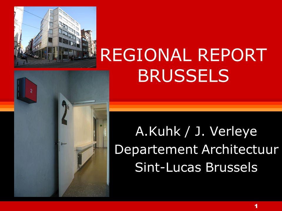 1 REGIONAL REPORT BRUSSELS A.Kuhk / J. Verleye Departement Architectuur Sint-Lucas Brussels