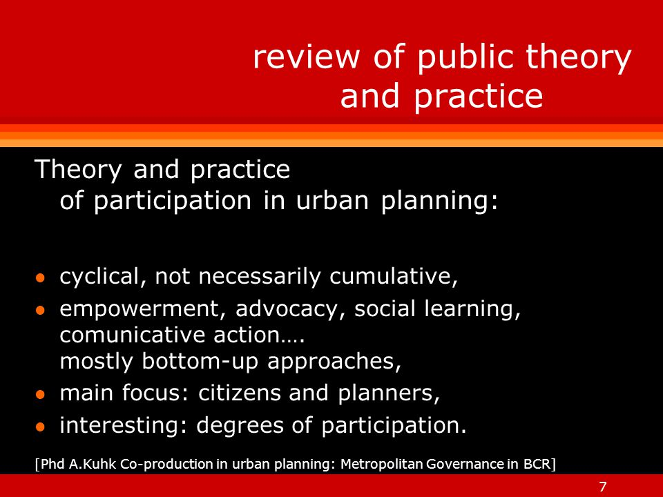 7 review of public theory and practice Theory and practice of participation in urban planning: l cyclical, not necessarily cumulative, l empowerment, advocacy, social learning, comunicative action….