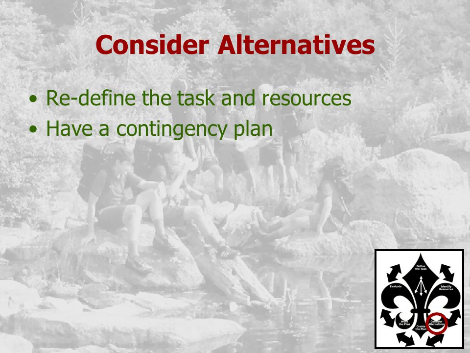 Consider Alternatives Re-define the task and resources Have a contingency plan