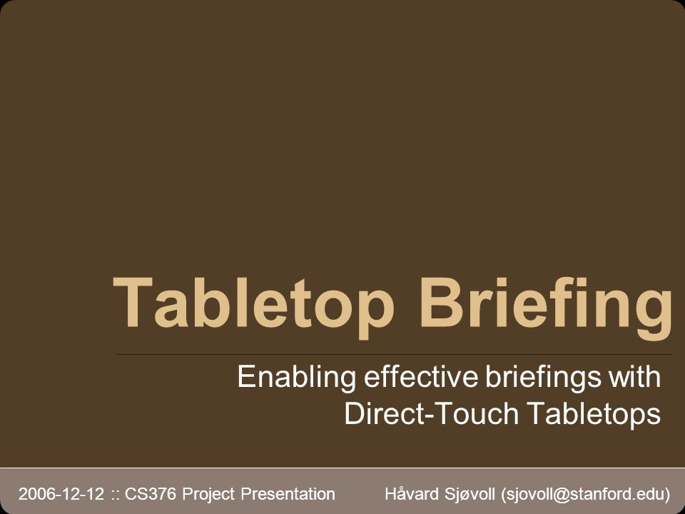 Tabletop Briefing Enabling effective briefings with Direct-Touch Tabletops 2006-12-12 :: CS376 Project Presentation Håvard Sjøvoll (sjovoll@stanford.edu)