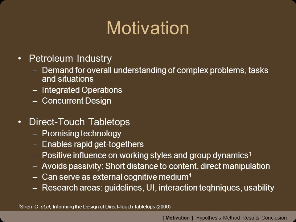 Motivation Petroleum Industry –Demand for overall understanding of complex problems, tasks and situations –Integrated Operations –Concurrent Design Direct-Touch Tabletops –Promising technology –Enables rapid get-togethers –Positive influence on working styles and group dynamics 1 –Avoids passivity: Short distance to content, direct manipulation –Can serve as external cognitive medium 1 –Research areas: guidelines, UI, interaction teqhniques, usability 1 Shen, C.