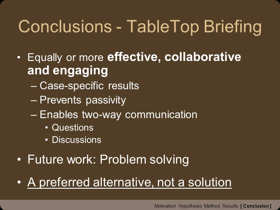 Conclusions - TableTop Briefing Equally or more effective, collaborative and engaging –Case-specific results –Prevents passivity –Enables two-way communication Questions Discussions Future work: Problem solving A preferred alternative, not a solution Motivation Hypothesis Method Results [ Conclusion ]