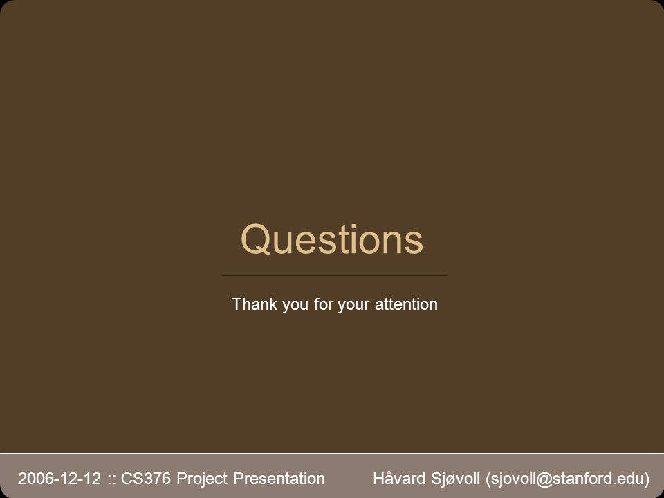 2006-12-12 :: CS376 Project Presentation Håvard Sjøvoll (sjovoll@stanford.edu) Questions Thank you for your attention