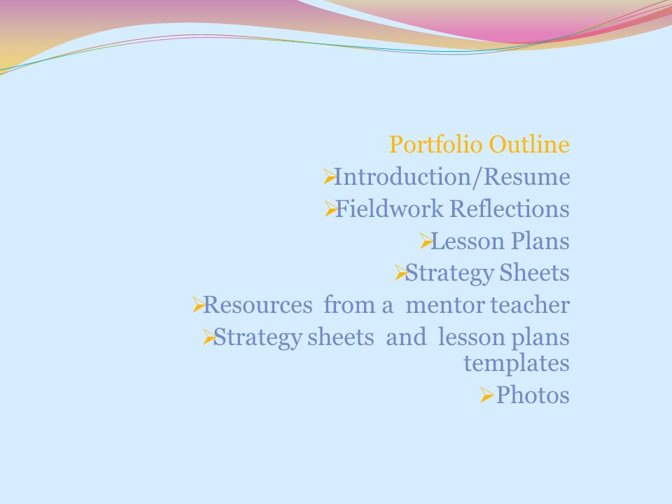 Portfolio Outline  Introduction/Resume  Fieldwork Reflections  Lesson Plans  Strategy Sheets  Resources from a mentor teacher  Strategy sheets a