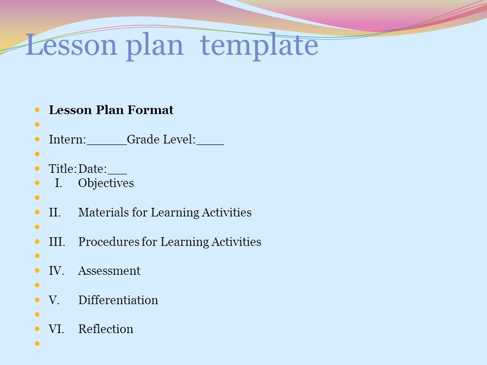 Lesson plan template Lesson Plan Format Intern:Grade Level: Title:Date: I.Objectives II.Materials for Learning Activities III.Procedures for Learning