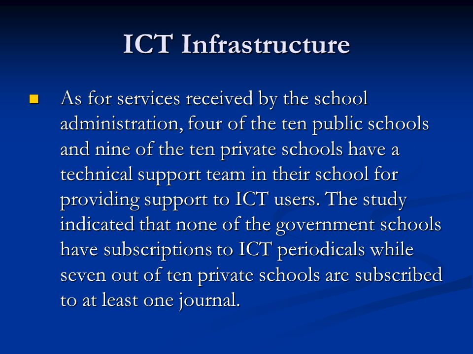 ICT Infrastructure As for services received by the school administration, four of the ten public schools and nine of the ten private schools have a technical support team in their school for providing support to ICT users.