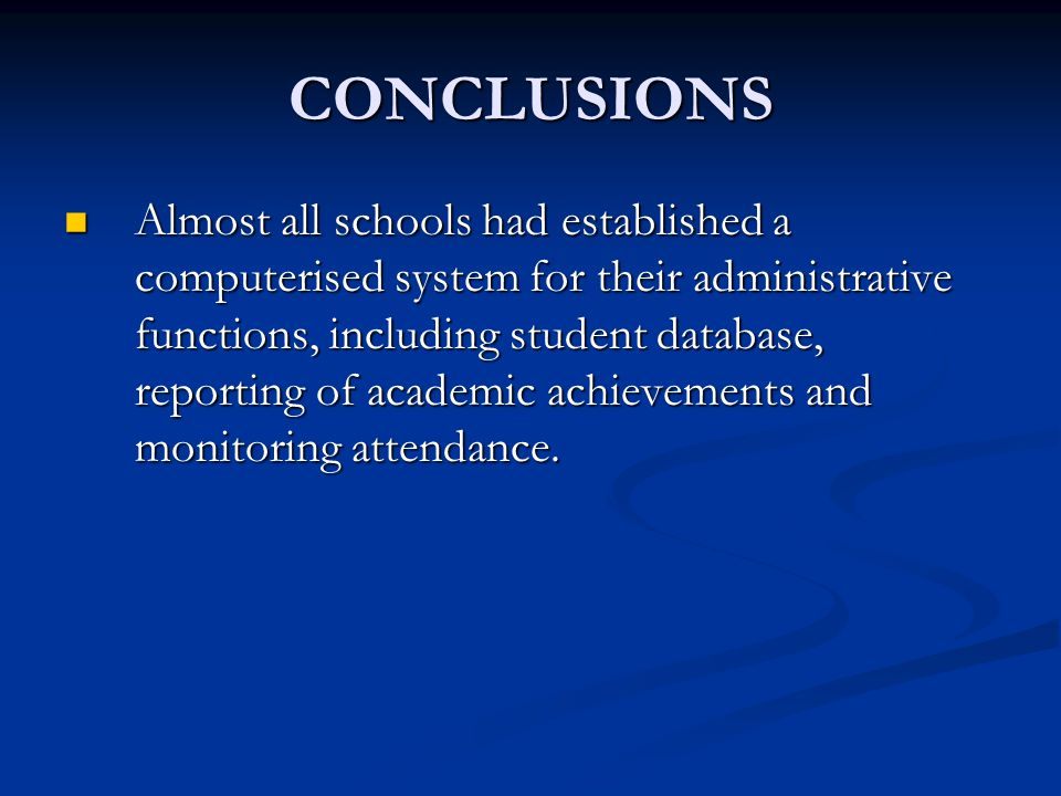 CONCLUSIONS Almost all schools had established a computerised system for their administrative functions, including student database, reporting of academic achievements and monitoring attendance.