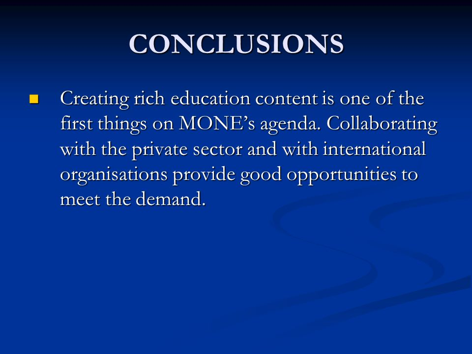 CONCLUSIONS Creating rich education content is one of the first things on MONE's agenda.