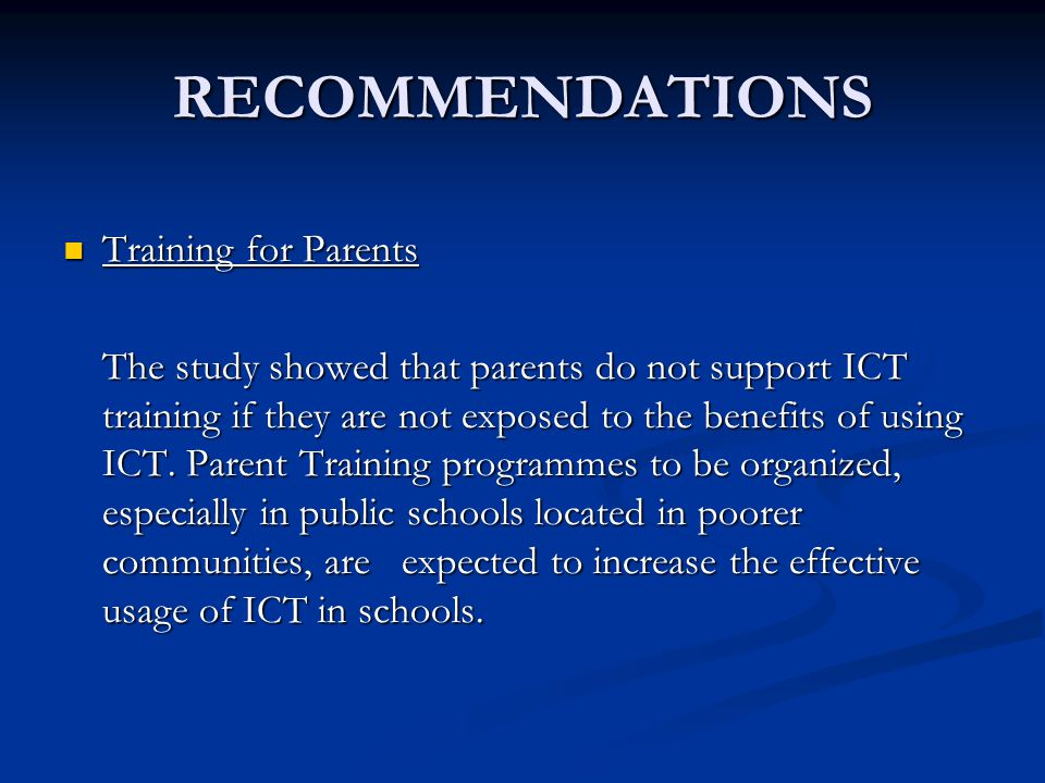 RECOMMENDATIONS Training for Parents Training for Parents The study showed that parents do not support ICT training if they are not exposed to the benefits of using ICT.