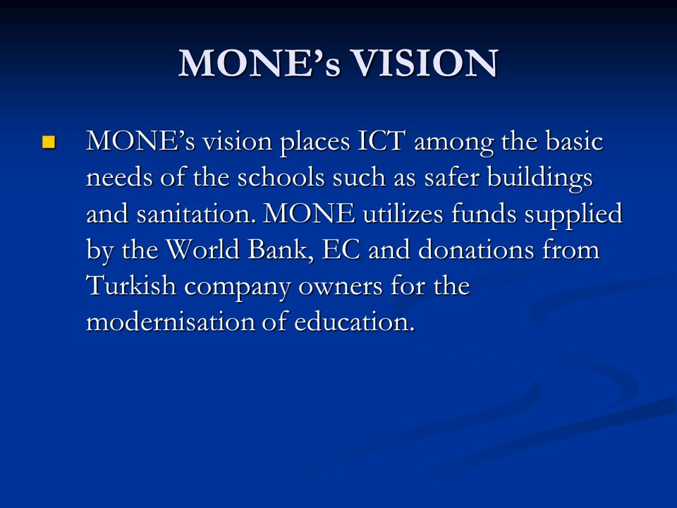 MONE's VISION MONE's vision places ICT among the basic needs of the schools such as safer buildings and sanitation.