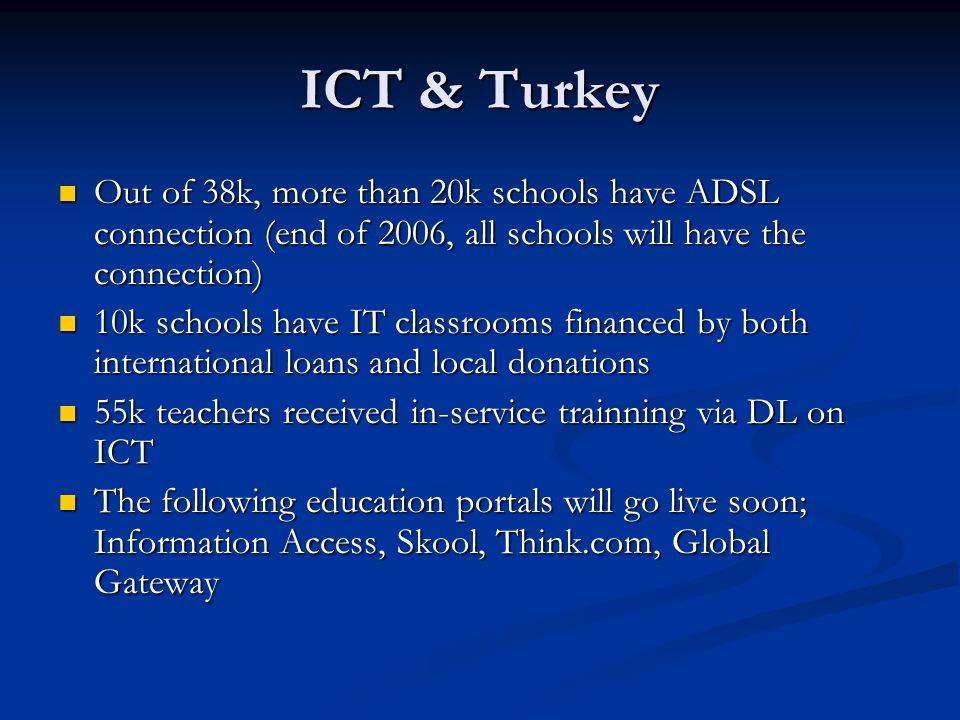 ICT & Turkey Out of 38k, more than 20k schools have ADSL connection (end of 2006, all schools will have the connection) Out of 38k, more than 20k schools have ADSL connection (end of 2006, all schools will have the connection) 10k schools have IT classrooms financed by both international loans and local donations 10k schools have IT classrooms financed by both international loans and local donations 55k teachers received in-service trainning via DL on ICT 55k teachers received in-service trainning via DL on ICT The following education portals will go live soon; Information Access, Skool, Think.com, Global Gateway The following education portals will go live soon; Information Access, Skool, Think.com, Global Gateway