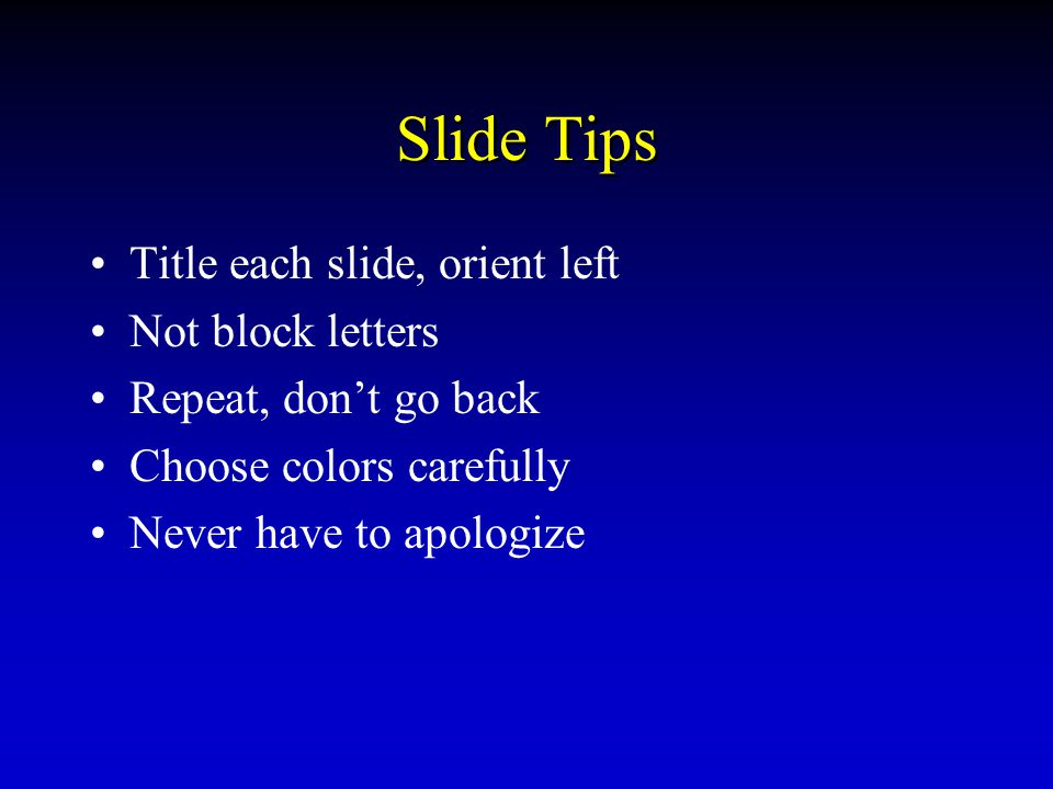 SLIDE TIPS »TITLE EACH SLIDE ORIENT LEFT CHOOSE COLORS CAREFULLY –NEVER HAVE TO APOLOGIZE NOT BLOCK LETTERS