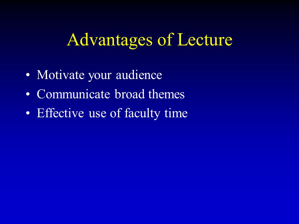Advantages of Lecture Motivate your audience Communicate broad themes Effective use of faculty time