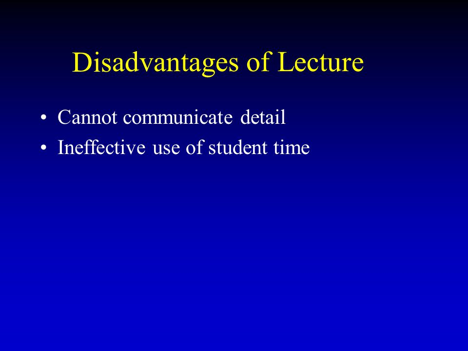 advantages of Lecture Cannot communicate detail Ineffective use of student time Dis
