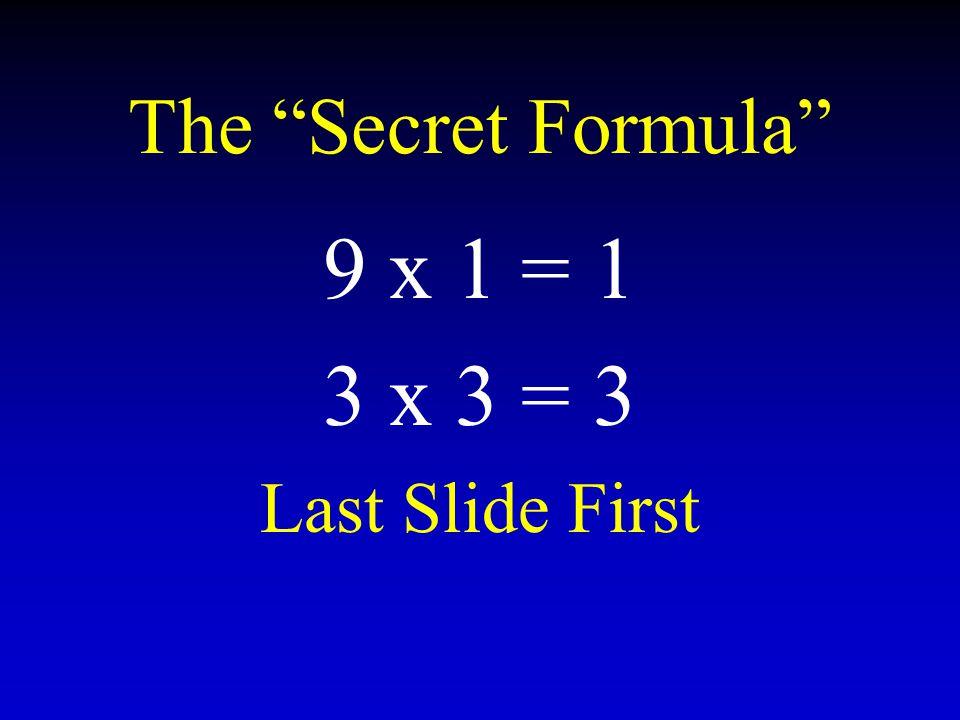 The Secret Formula 9 x 1 = 1 3 x 3 = 3 Last Slide First