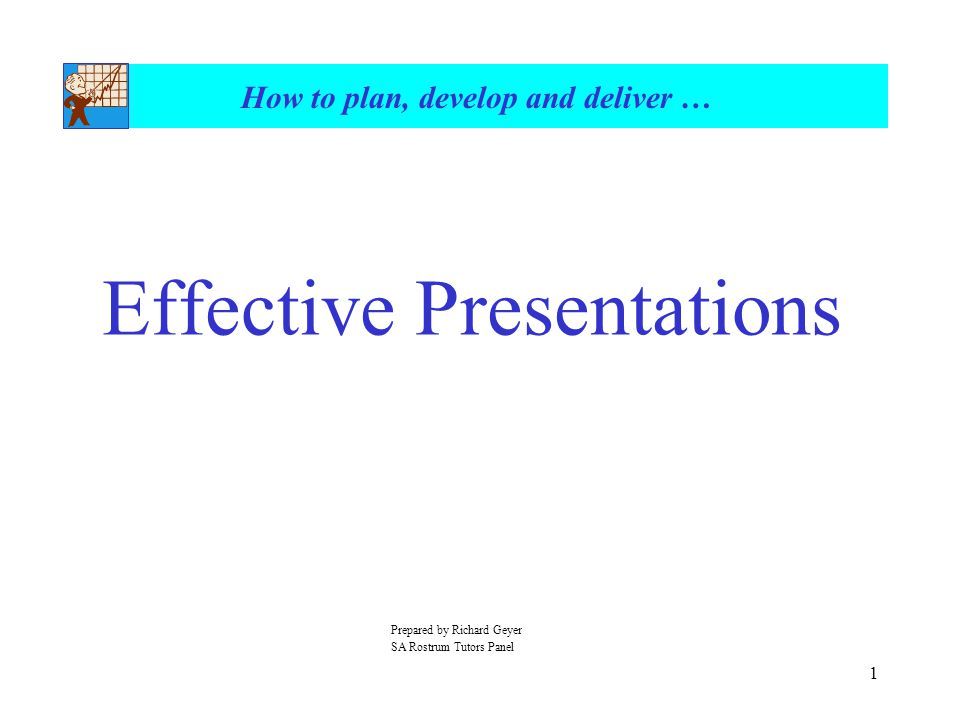 1 How to plan, develop and deliver … Effective Presentations Prepared by Richard Geyer SA Rostrum Tutors Panel