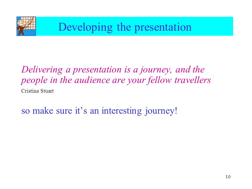 10 Developing the presentation Delivering a presentation is a journey, and the people in the audience are your fellow travellers Cristina Stuart so ma