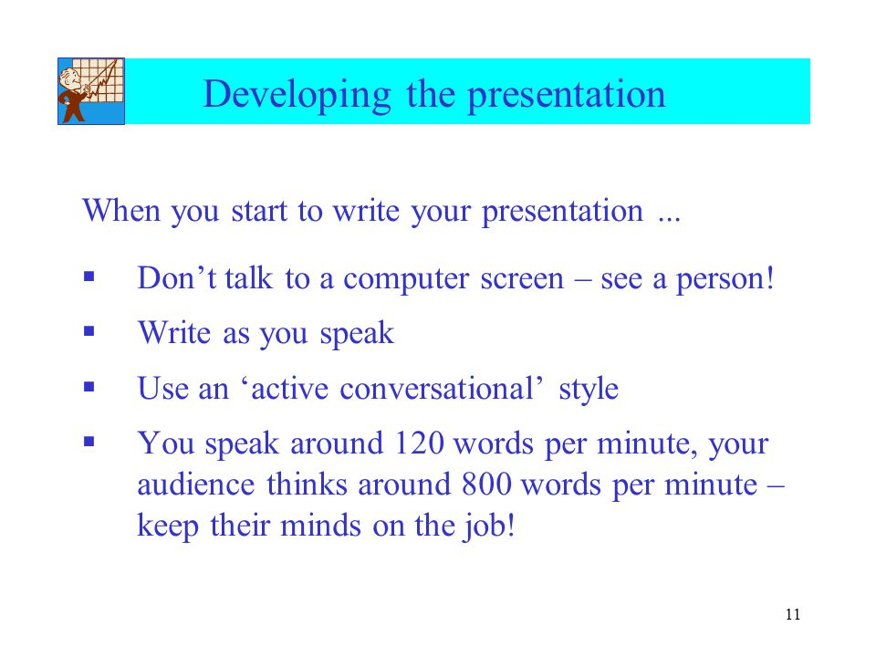 11 Developing the presentation When you start to write your presentation...