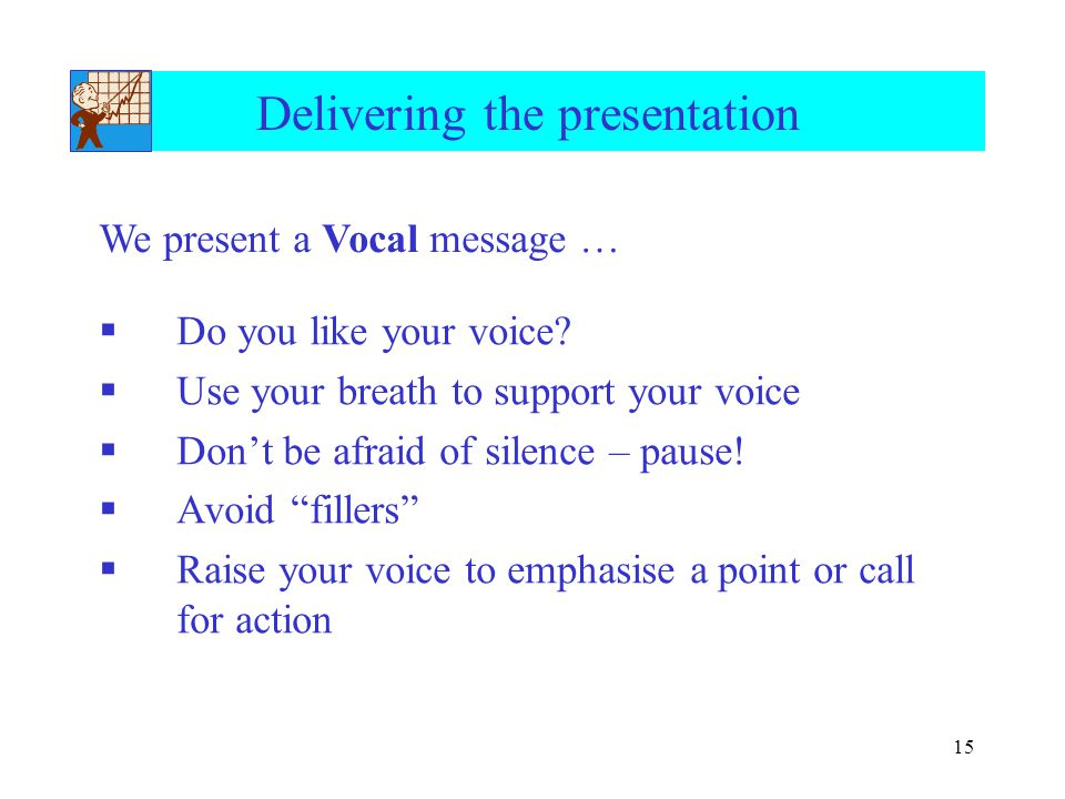 "15 Delivering the presentation  Do you like your voice?  Use your breath to support your voice  Don't be afraid of silence – pause!  Avoid ""filler"