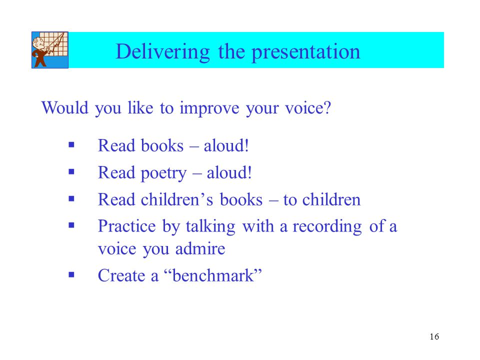 16 Delivering the presentation  Read books – aloud!  Read poetry – aloud!  Read children's books – to children  Practice by talking with a recordi