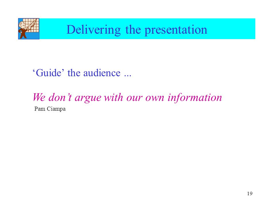 19 Delivering the presentation 'Guide' the audience... We don't argue with our own information Pam Ciampa